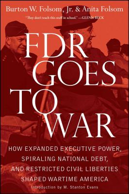 FDR Goes to War: How Expanded Executive Power, Spiraling National Debt, and Restricted Civil Liberties Shaped Wartime America - Folsom, Burton W, and Folsom, Anita