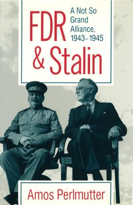 FDR & Stalin: A Not So Grand Alliance, 1943-1945 - Perlmutter, Amos