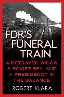 FDR's Funeral Train: A Betrayed Widow, a Soviet Spy, and a Presidency in the Balance - Klara, Robert