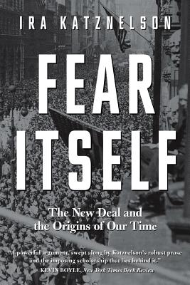Fear Itself: The New Deal and the Origins of Our Time - Katznelson, Ira, Professor