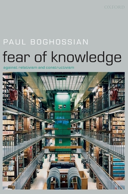 Fear of Knowledge: Against Relativism and Constructivism - Boghossian, Paul A