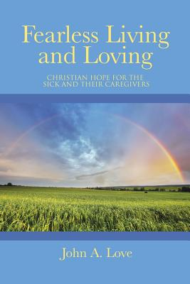 Fearless Living and Loving: Christian Hope for the Sick and Their Caregivers - Love, John a