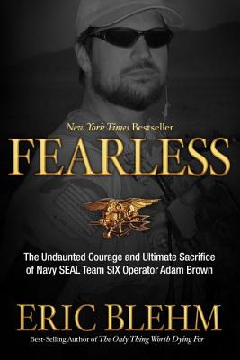 Fearless: The Undaunted Courage and Ultimate Sacrifice of Navy Seal Team Six Operator Adam Brown - Blehm, Eric