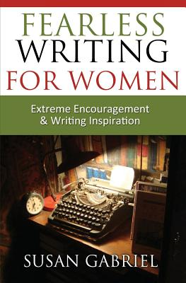 Fearless Writing for Women: Extreme Encouragement and Writing Inspiration - Gabriel, Susan