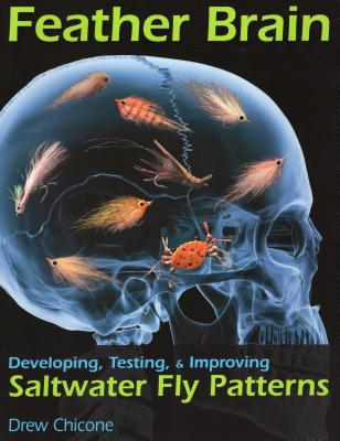 Feather Brain: Developing, Testing, and Improving Saltwater Fly Patterns - Chicone, Drew
