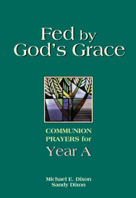 Fed by God's Grace: Communion Prayers for Year A - Dixon, Michael, M.D, and Dixon, Sandy