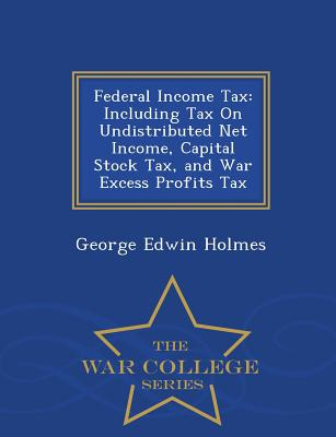 Federal Income Tax: Including Tax on Undistributed Net Income, Capital Stock Tax, and War Excess Profits Tax - War College Series - Holmes, George Edwin