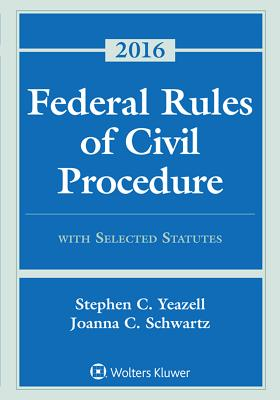 Federal Rules of Civil Procedure with Selected Statutes, Cases, and Other Materials: 2016 Supplement - Yeazell, Stephen C