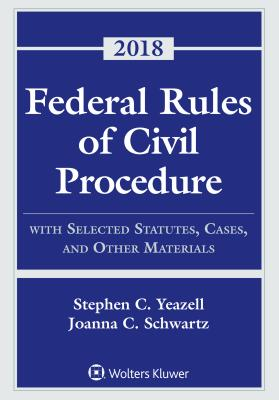Federal Rules of Civil Procedure: With Selected Statutes, Cases, and Other Materials, 2018 - Yeazell, Stephen C, and Schwartz, Joanna C