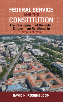 Federal Service and the Constitution: The Development of the Public Employment Relationship - Rosenbloom, David H, Dr.