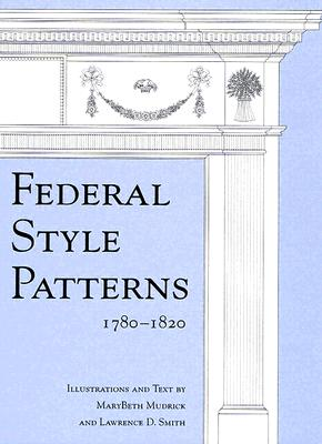 Federal Style Patterns 1780-1820: Interior Architectural Trim and Fences - Mudrick, Marybeth, and Smith, Lawrence D