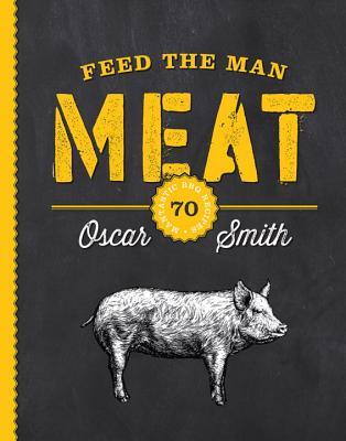 Feed the Man Meat: 70 Mantastic BBQ Recipes - Smith, Oscar