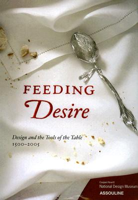 Feeding Desire: Design and the Tools of the Table, 1500-2005 - Coffin, Sarah, and Lupton, Ellen, and Goldstein, Darra