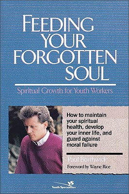 Feeding Your Forgotten Soul: Spiritual Growth for Youth Workers - Borthwick, Paul, and Rice, Wayne (Foreword by)