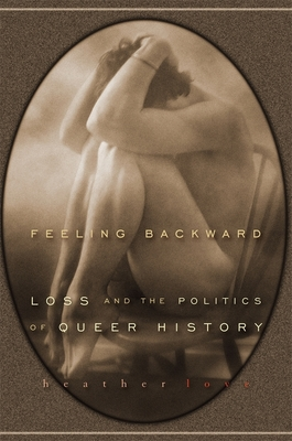 Feeling Backward: Loss and the Politics of Queer History - Love, Heather