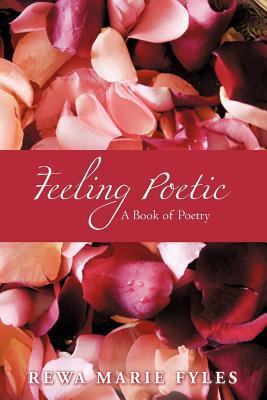Feeling Poetic: A Book of Poetry - Fyles, Rewa Marie