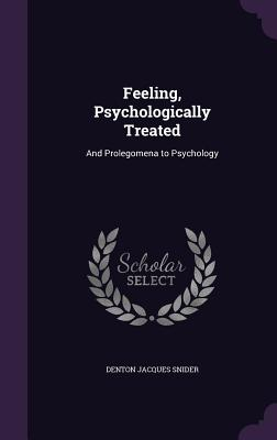 Feeling, Psychologically Treated: And Prolegomena to Psychology - Snider, Denton Jacques