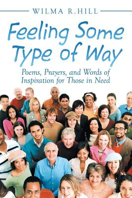 Feeling Some Type of Way: Poems, Prayers, and Words of Inspiration for Those in Need - Hill, Wilma R