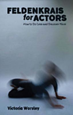Feldenkrais for Actors: How to Do Less and Discover More - Worsley, Victoria