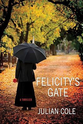 Felicity's Gate: A Thriller - Cole, Julian