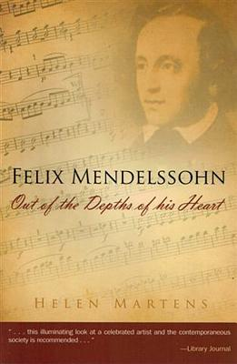 Felix Mendelssohn: Out of the Depths of His Heart - Martens, Helen