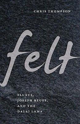 Felt: Fluxus, Joseph Beuys, and the Dalai Lama - Thompson, Chris