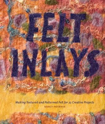 Felt Inlays: Making Textured and Patterned Felt for 23 Creative Projects - Hoerner, Nancy