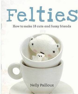 Felties: How to Make 18 Cute and Fuzzy Friends - Pailloux, Nelly