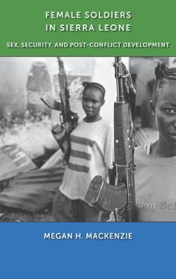 Female Soldiers in Sierra Leone: Sex, Security, and Post-Conflict Development - MacKenzie, Megan H