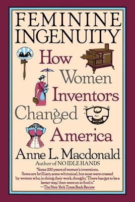 Feminine Ingenuity: Women and Invention in America - MacDonald, Anne L