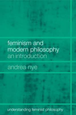 Feminism and Modern Philosophy: An Introduction - Nye, Andrea
