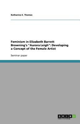 Feminism in Elizabeth Barrett Browning's Aurora Leigh: Developing a Concept of the Female Artist - Thomas, Katharina E
