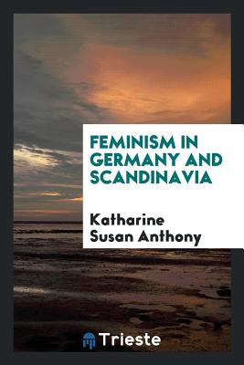 Feminism in Germany and Scandinavia - Anthony, Katharine Susan