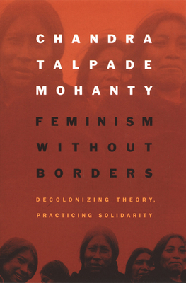 Feminism Without Borders: Decolonizing Theory, Practicing Solidarity - Mohanty, Chandra Talpade, and Chandra Talpademohanty, and Mohanty