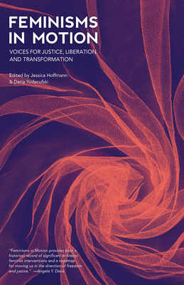 Feminisms in Motion: Voices for Justice, Liberation, and Transformation - Hoffmann, Jessica (Editor), and Yudacufski, Daria (Editor), and Gumbs, Alexis Pauline (Contributions by)