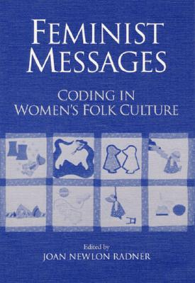Feminist Messages: Coding in Women's Folk Culture - Radner, Joan (Editor)