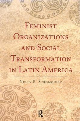 Feminist Organizations and Social Transformation in Latin America - Stromquist, Nelly P