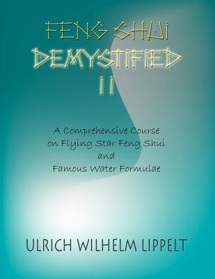 Feng Shui Demystified II: A Comprehensive Course on Flying Star Feng Shui and Famous Water Formulae - Lippelt, Ulrich Wilhelm