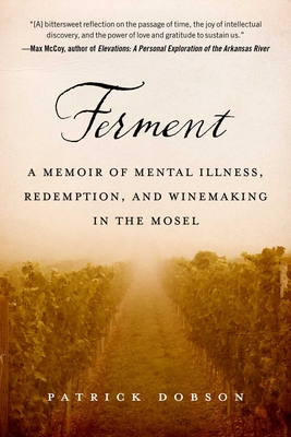 Ferment: A Memoir of Mental Illness, Redemption, and Winemaking in the Mosel - Dobson, Patrick