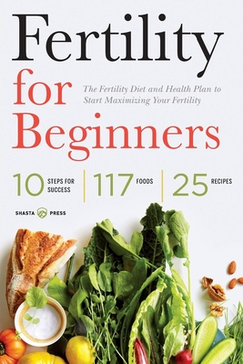 Fertility for Beginners: The Fertility Diet and Health Plan to Start Maximizing Your Fertility - Shasta Press