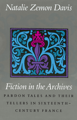 Fiction in the Archives: Pardon Tales and Their Tellers in Sixteenth-Century France - Davis, Natalie Zemon