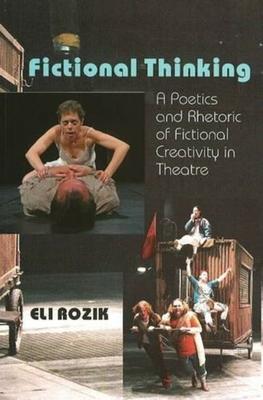 Fictional Thinking: A Poetics and Rhetoric of Fictional Creativity in Theatre - Rozik, Eli