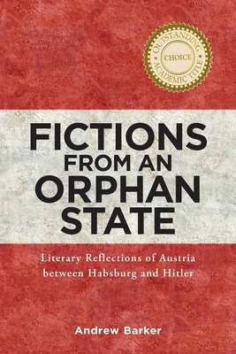 Fictions from an Orphan State: Literary Reflections of Austria Between Habsburg and Hitler - Barker, Andrew