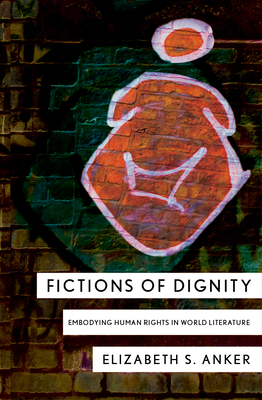 Fictions of Dignity: Embodying Human Rights in World Literature - Anker, Elizabeth S