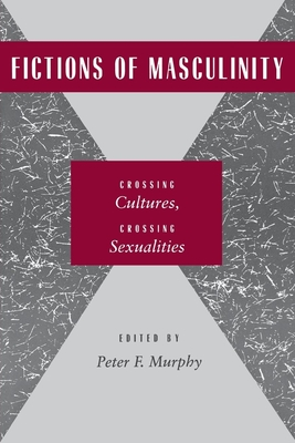 Fictions of Masculinity: Crossing Cultures, Crossing Sexualities - Murphy, Peter F (Editor)