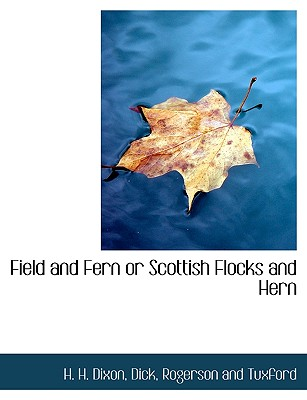 Field and Fern or Scottish Flocks and Hern - Dixon, H H, and Dick, and Rogerson and Tuxford, And Tuxford (Creator)