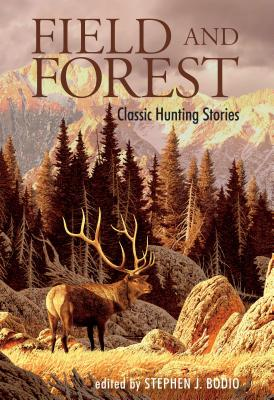 Field and Forest: Classic Hunting Stories - Bodio, Stephen J (Editor)