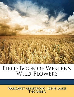 Field Book of Western Wild Flowers - Armstrong, Margaret, and Thornber, John James