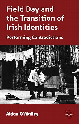 Field Day and the Translation of Irish Identities: Performing Contradictions - O'Malley, Aidan