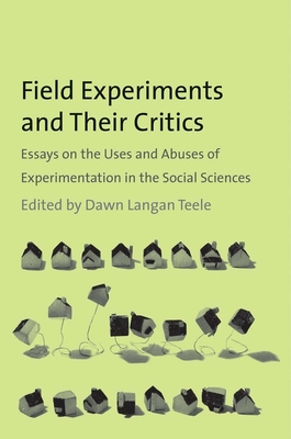 Field Experiments and Their Critics: Essays on the Uses and Abuses of Experimentation in the Social Sciences - Teele, Dawn Langan (Editor)